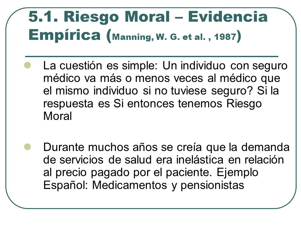 5.1. Riesgo Moral – Evidencia Empírica ( Manning, W. G. et al., 1987 ) La cuestión es simple: Un individuo con seguro médico va más o menos veces al m