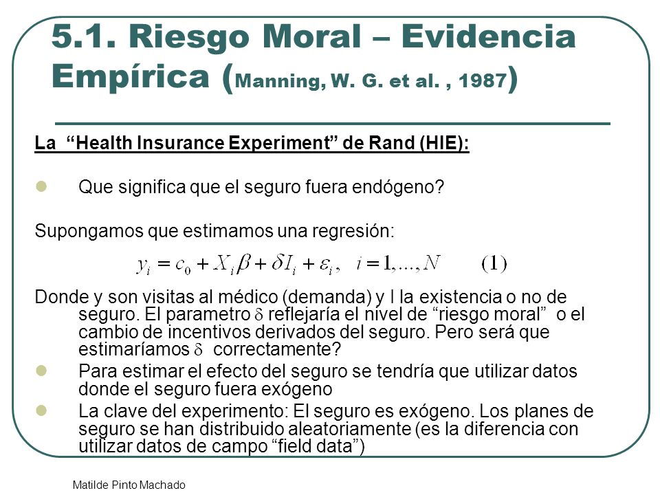 Matilde Pinto Machado 5.1. Riesgo Moral – Evidencia Empírica ( Manning, W. G. et al., 1987 ) La Health Insurance Experiment de Rand (HIE): Que signifi