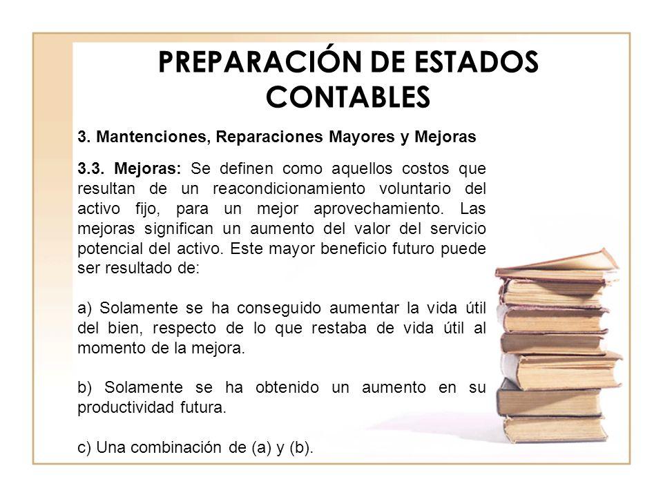 PREPARACIÓN DE ESTADOS CONTABLES 3.3. Mejoras: Se definen como aquellos costos que resultan de un reacondicionamiento voluntario del activo fijo, para