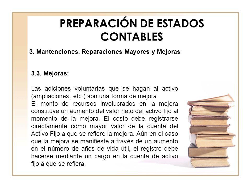PREPARACIÓN DE ESTADOS CONTABLES 3.3. Mejoras: Las adiciones voluntarias que se hagan al activo (ampliaciones, etc.) son una forma de mejora. El monto