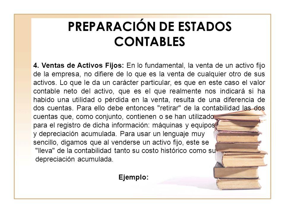 PREPARACIÓN DE ESTADOS CONTABLES 4. Ventas de Activos Fijos: En lo fundamental, la venta de un activo fijo de la empresa, no difiere de lo que es la v