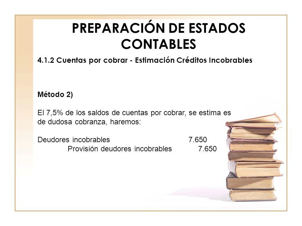 PREPARACIÓN DE ESTADOS CONTABLES 4.1.2 Cuentas por cobrar - Estimación Créditos Incobrables Método 2) El 7,5% de los saldos de cuentas por cobrar, se