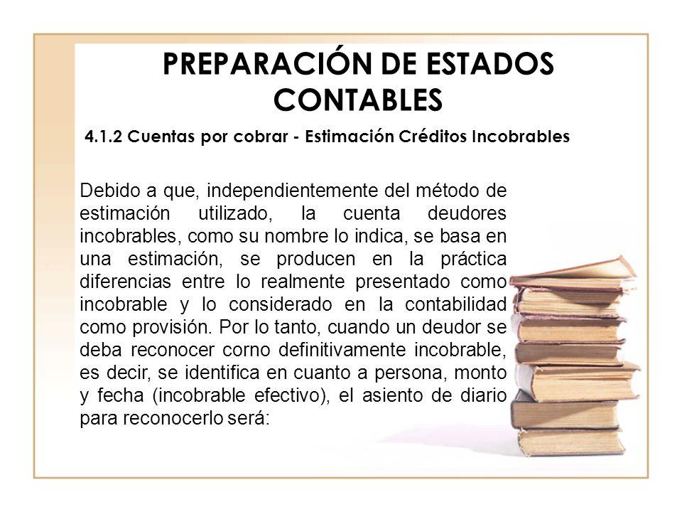 PREPARACIÓN DE ESTADOS CONTABLES 4.1.2 Cuentas por cobrar - Estimación Créditos Incobrables Debido a que, independientemente del método de estimación