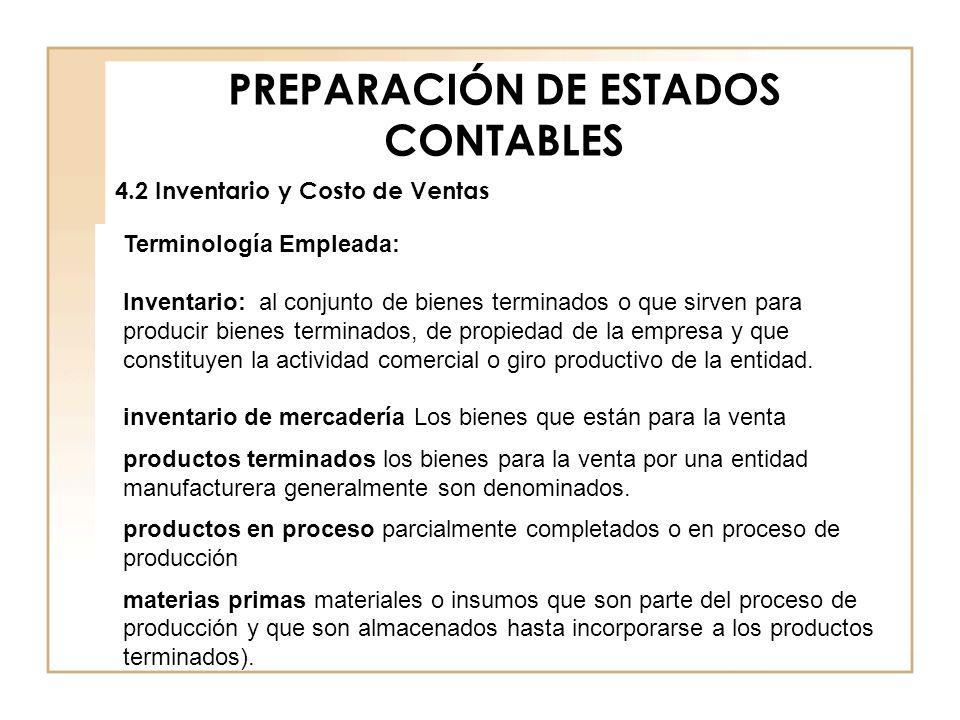 PREPARACIÓN DE ESTADOS CONTABLES 4.2 Inventario y Costo de Ventas Terminología Empleada: Inventario: al conjunto de bienes terminados o que sirven par