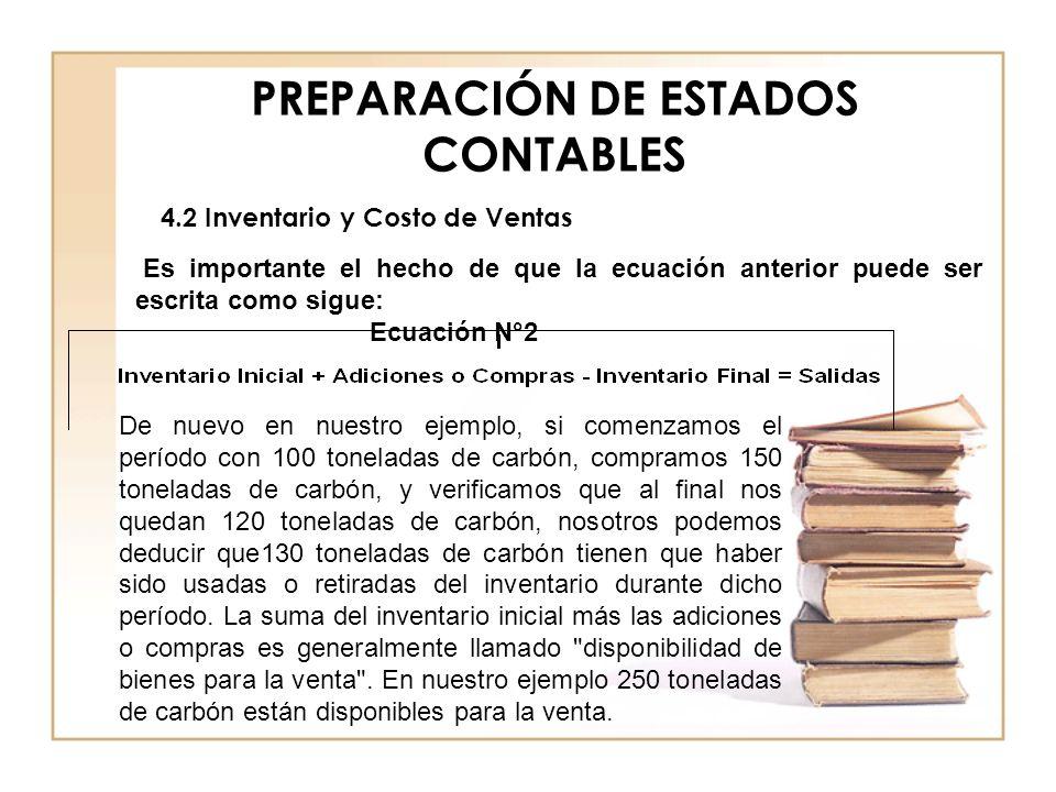 PREPARACIÓN DE ESTADOS CONTABLES 4.2 Inventario y Costo de Ventas Es importante el hecho de que la ecuación anterior puede ser escrita como sigue: Ecu