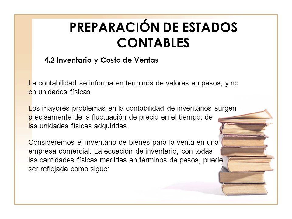 PREPARACIÓN DE ESTADOS CONTABLES 4.2 Inventario y Costo de Ventas La contabilidad se informa en términos de valores en pesos, y no en unidades físicas