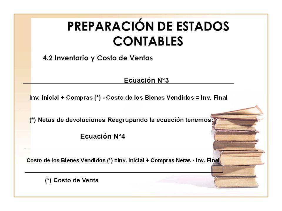 PREPARACIÓN DE ESTADOS CONTABLES 4.2 Inventario y Costo de Ventas Ecuación N°3 (*) Netas de devoluciones Reagrupando la ecuación tenemos: Ecuación N°4