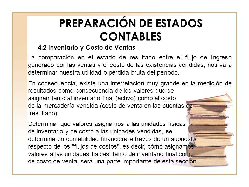 PREPARACIÓN DE ESTADOS CONTABLES 4.2 Inventario y Costo de Ventas La comparación en el estado de resultado entre el flujo de Ingreso generado por las