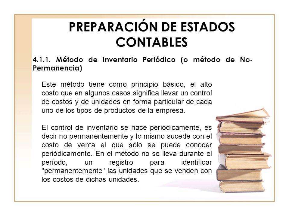 PREPARACIÓN DE ESTADOS CONTABLES 4.1.1. Método de Inventario Periódico (o método de No- Permanencia) Este método tiene como principio básico, el alto