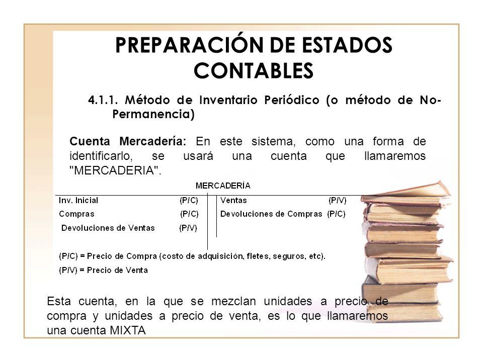 PREPARACIÓN DE ESTADOS CONTABLES 4.1.1. Método de Inventario Periódico (o método de No- Permanencia) Cuenta Mercadería: En este sistema, como una form