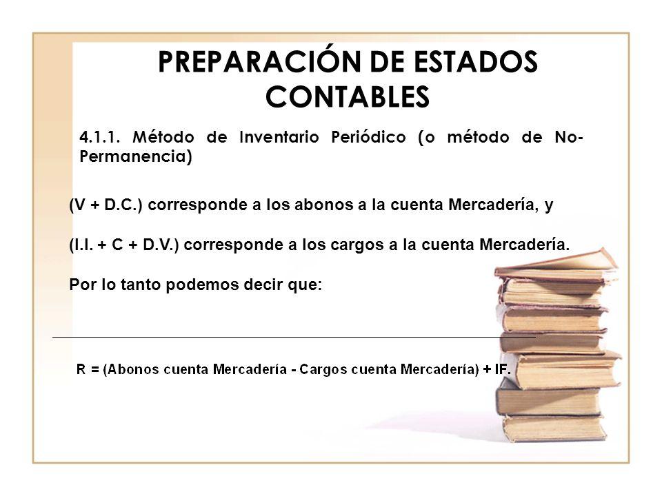 PREPARACIÓN DE ESTADOS CONTABLES 4.1.1. Método de Inventario Periódico (o método de No- Permanencia) (V + D.C.) corresponde a los abonos a la cuenta M