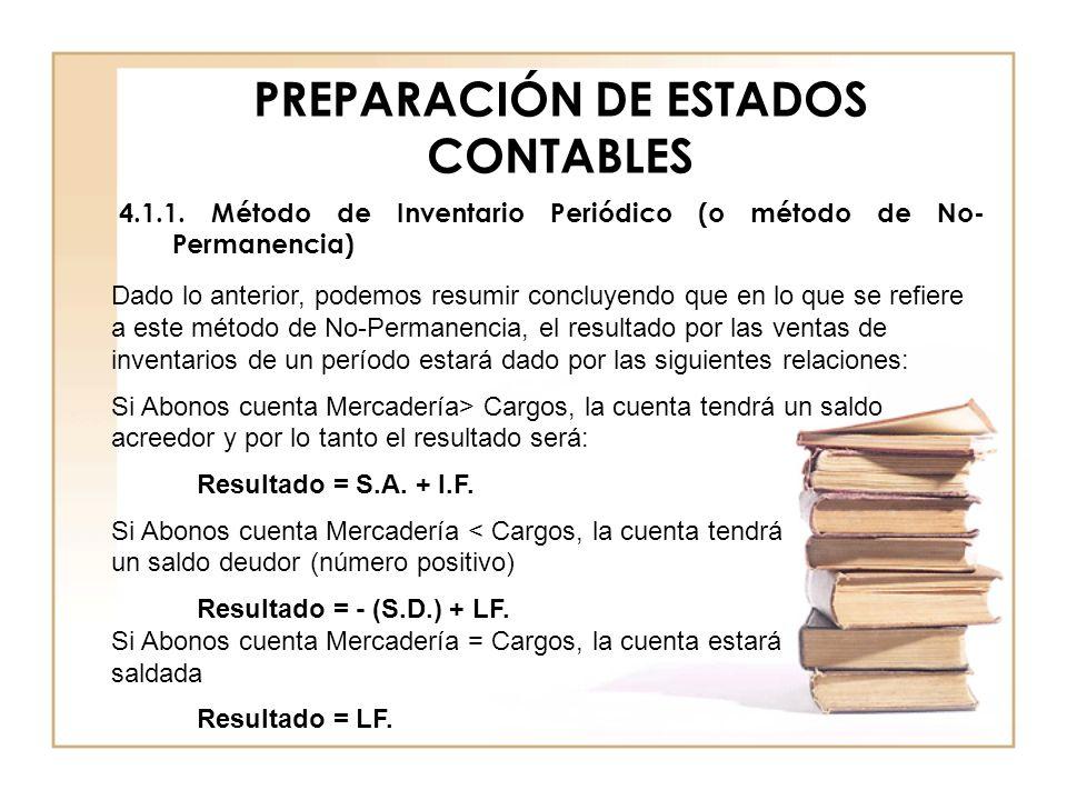 PREPARACIÓN DE ESTADOS CONTABLES 4.1.1. Método de Inventario Periódico (o método de No- Permanencia) Dado lo anterior, podemos resumir concluyendo que
