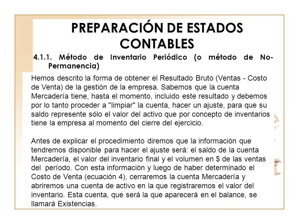 PREPARACIÓN DE ESTADOS CONTABLES 4.1.1. Método de Inventario Periódico (o método de No- Permanencia) Hemos descrito la forma de obtener el Resultado B