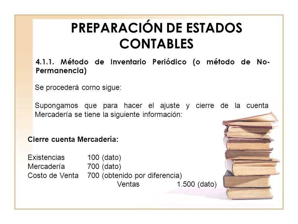 PREPARACIÓN DE ESTADOS CONTABLES 4.1.1. Método de Inventario Periódico (o método de No- Permanencia) Se procederá corno sigue: Supongamos que para hac