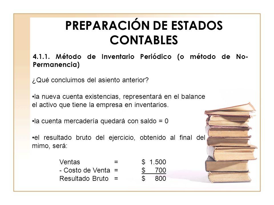 PREPARACIÓN DE ESTADOS CONTABLES 4.1.1. Método de Inventario Periódico (o método de No- Permanencia) ¿Qué concluimos del asiento anterior? la nueva cu