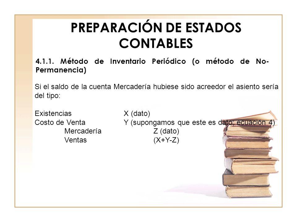 PREPARACIÓN DE ESTADOS CONTABLES 4.1.1. Método de Inventario Periódico (o método de No- Permanencia) Si el saldo de la cuenta Mercadería hubiese sido