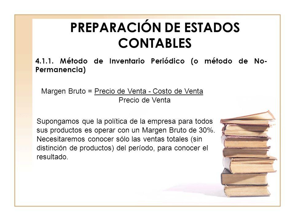 PREPARACIÓN DE ESTADOS CONTABLES 4.1.1. Método de Inventario Periódico (o método de No- Permanencia) Margen Bruto = Precio de Venta - Costo de Venta P