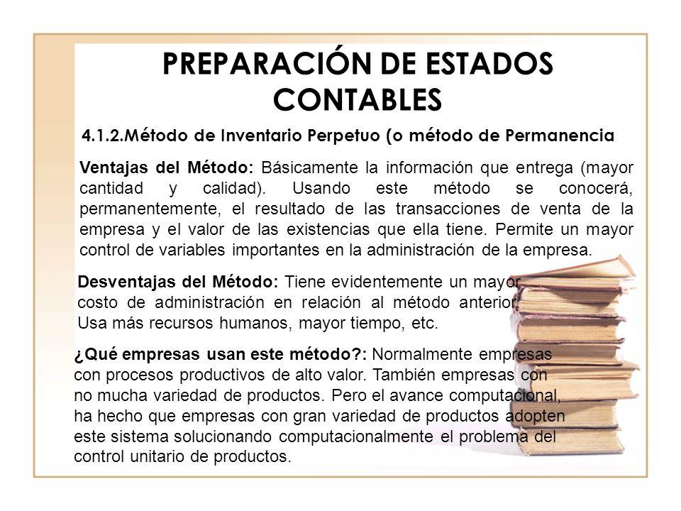 PREPARACIÓN DE ESTADOS CONTABLES 4.1.2.Método de Inventario Perpetuo (o método de Permanencia Ventajas del Método: Básicamente la información que entr
