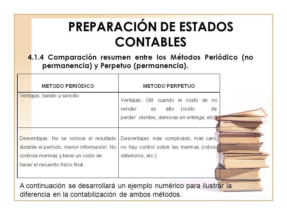 PREPARACIÓN DE ESTADOS CONTABLES 4.1.4 Comparación resumen entre los Métodos Periódico (no permanencia) y Perpetuo (permanencia). A continuación se de