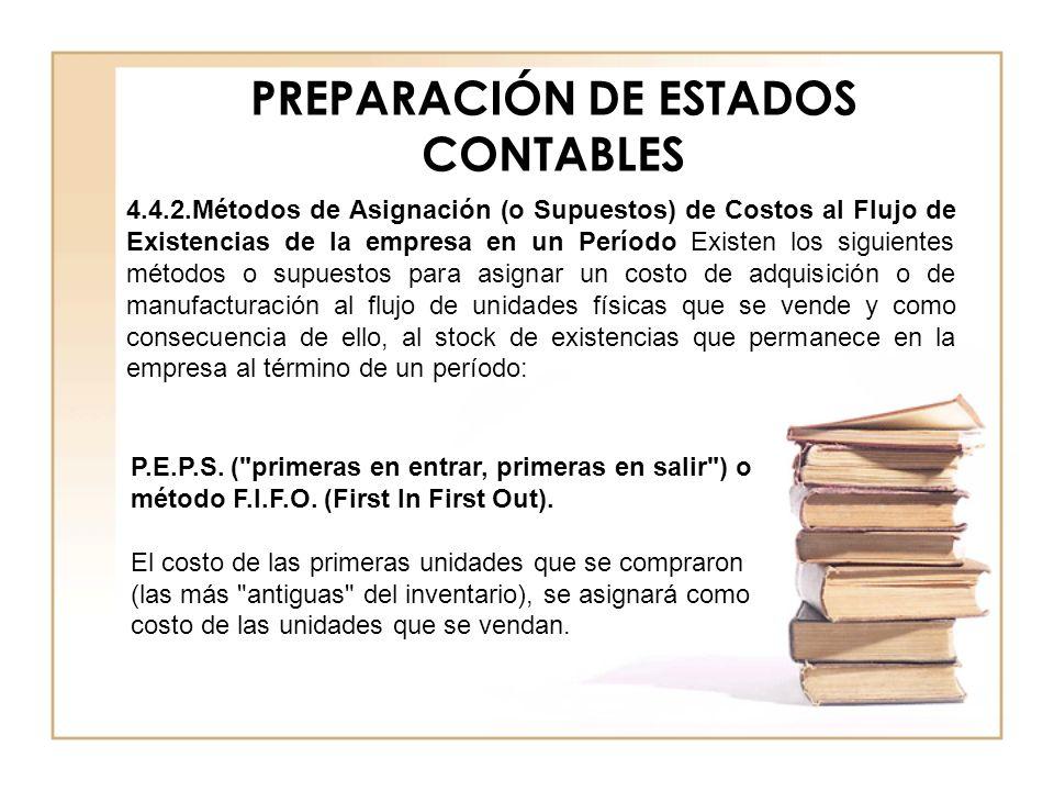 PREPARACIÓN DE ESTADOS CONTABLES 4.4.2.Métodos de Asignación (o Supuestos) de Costos al Flujo de Existencias de la empresa en un Período Existen los s