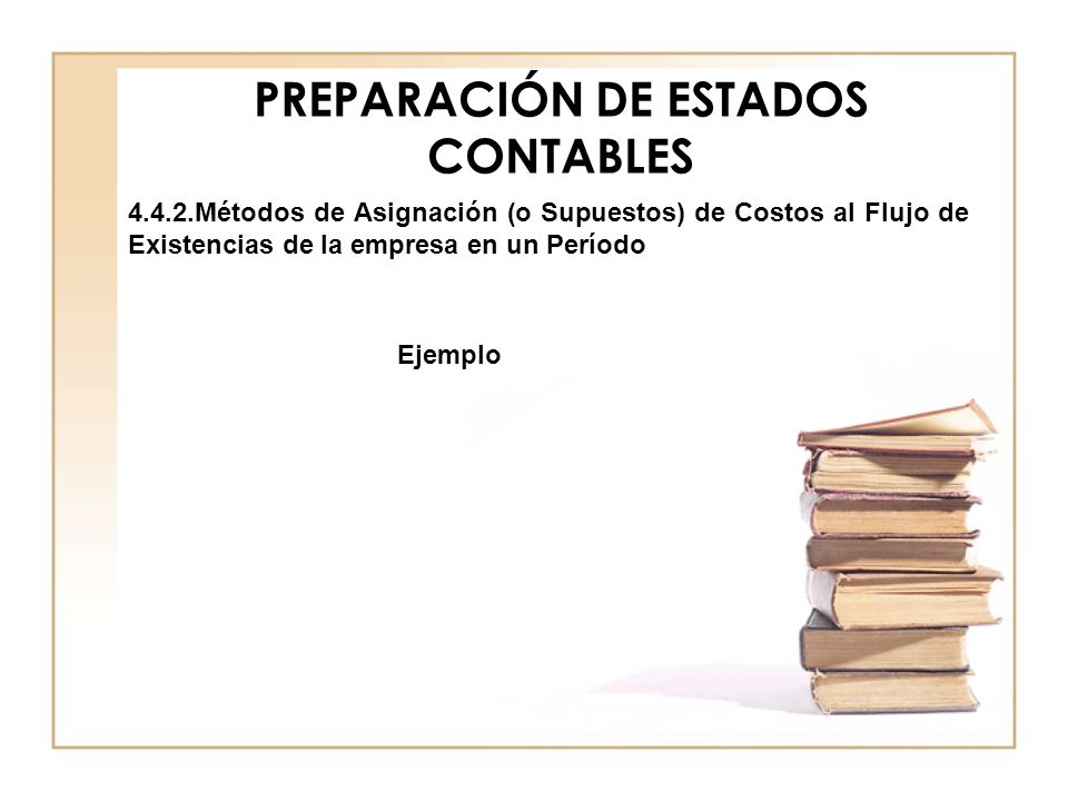 PREPARACIÓN DE ESTADOS CONTABLES 4.4.2.Métodos de Asignación (o Supuestos) de Costos al Flujo de Existencias de la empresa en un Período Ejemplo