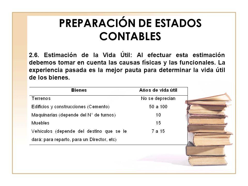 PREPARACIÓN DE ESTADOS CONTABLES 2.6. Estimación de la Vida Útil: Al efectuar esta estimación debemos tomar en cuenta las causas físicas y las funcion