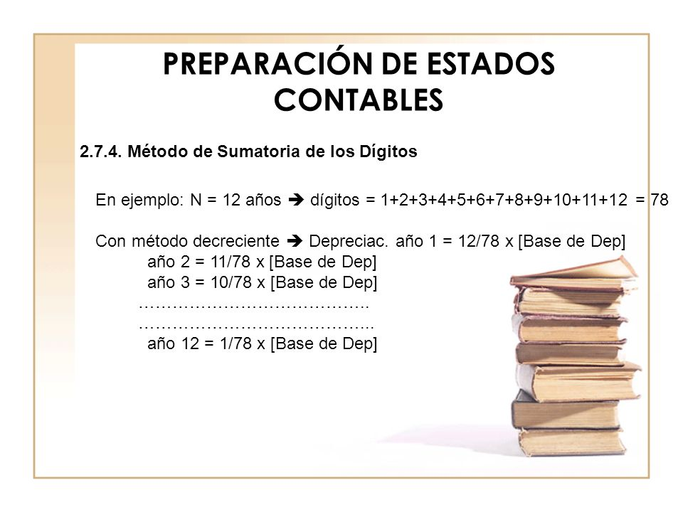 PREPARACIÓN DE ESTADOS CONTABLES En ejemplo: N = 12 años dígitos = 1+2+3+4+5+6+7+8+9+10+11+12 = 78 Con método decreciente Depreciac. año 1 = 12/78 x [
