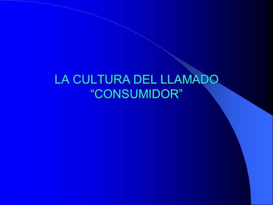 LA CULTURA DEL LLAMADO CONSUMIDOR