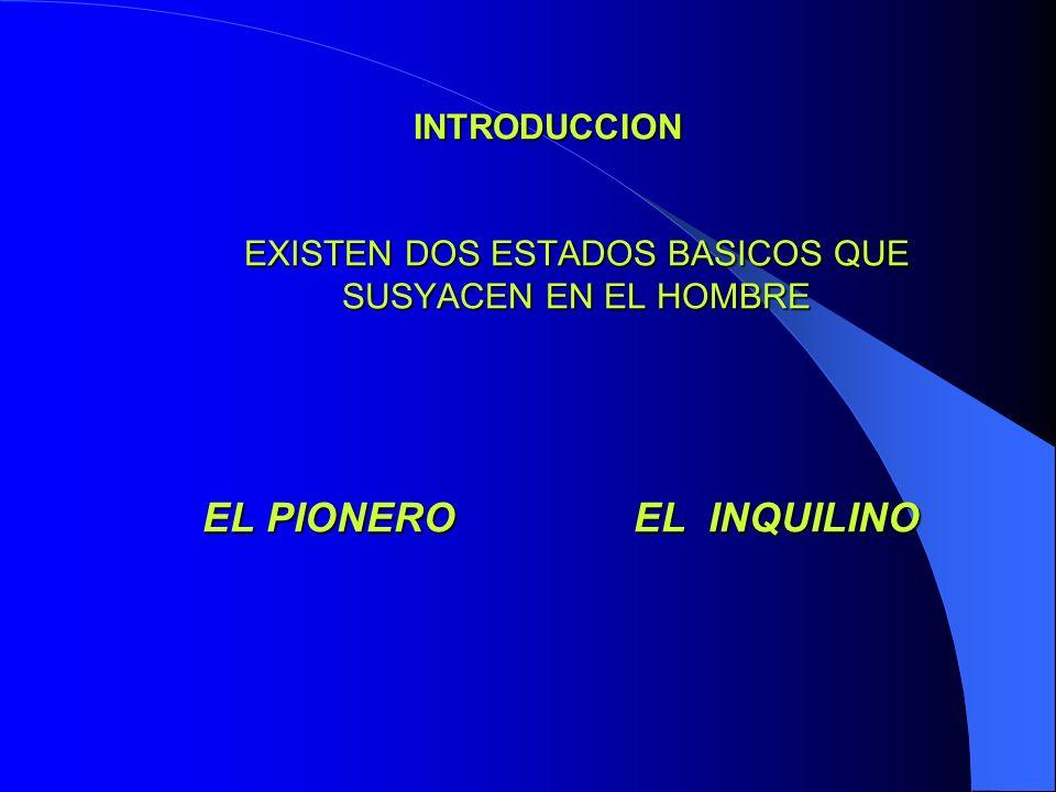INTRODUCCION INTRODUCCION EXISTEN DOS ESTADOS BASICOS QUE SUSYACEN EN EL HOMBRE EL PIONERO EL INQUILINO