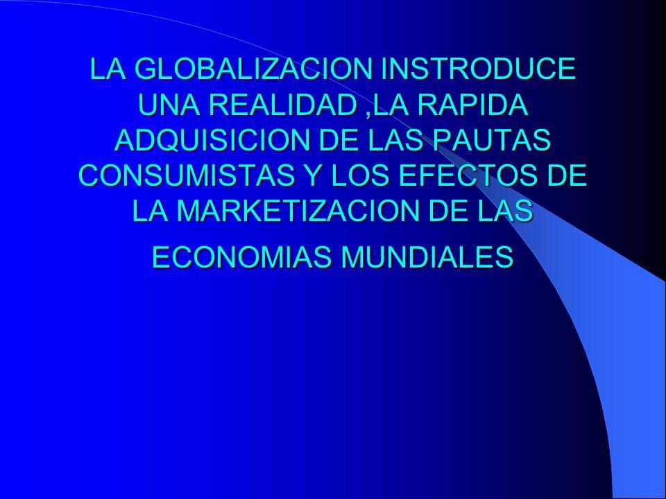 LA GLOBALIZACION INSTRODUCE UNA REALIDAD,LA RAPIDA ADQUISICION DE LAS PAUTAS CONSUMISTAS Y LOS EFECTOS DE LA MARKETIZACION DE LAS ECONOMIAS MUNDIALES