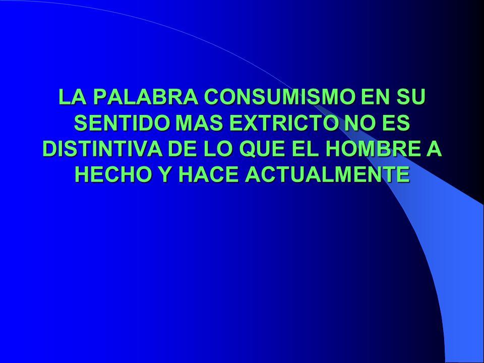 LA PALABRA CONSUMISMO EN SU SENTIDO MAS EXTRICTO NO ES DISTINTIVA DE LO QUE EL HOMBRE A HECHO Y HACE ACTUALMENTE