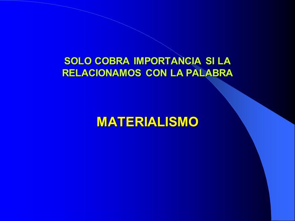 SOLO COBRA IMPORTANCIA SI LA RELACIONAMOS CON LA PALABRA MATERIALISMO