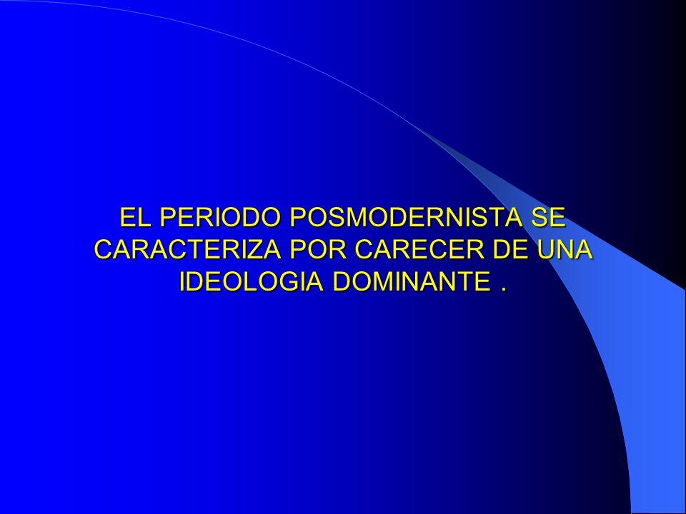 EL PERIODO POSMODERNISTA SE CARACTERIZA POR CARECER DE UNA IDEOLOGIA DOMINANTE.