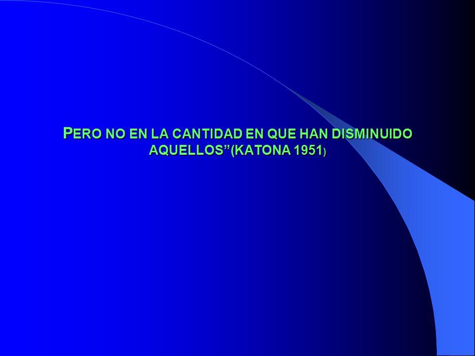 P ERO P ERO NO EN LA CANTIDAD EN QUE HAN DISMINUIDO AQUELLOS(KATONA 1951 )