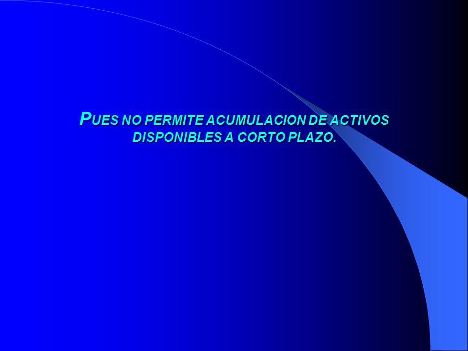 P UES P UES NO PERMITE ACUMULACION DE ACTIVOS DISPONIBLES A CORTO PLAZO.