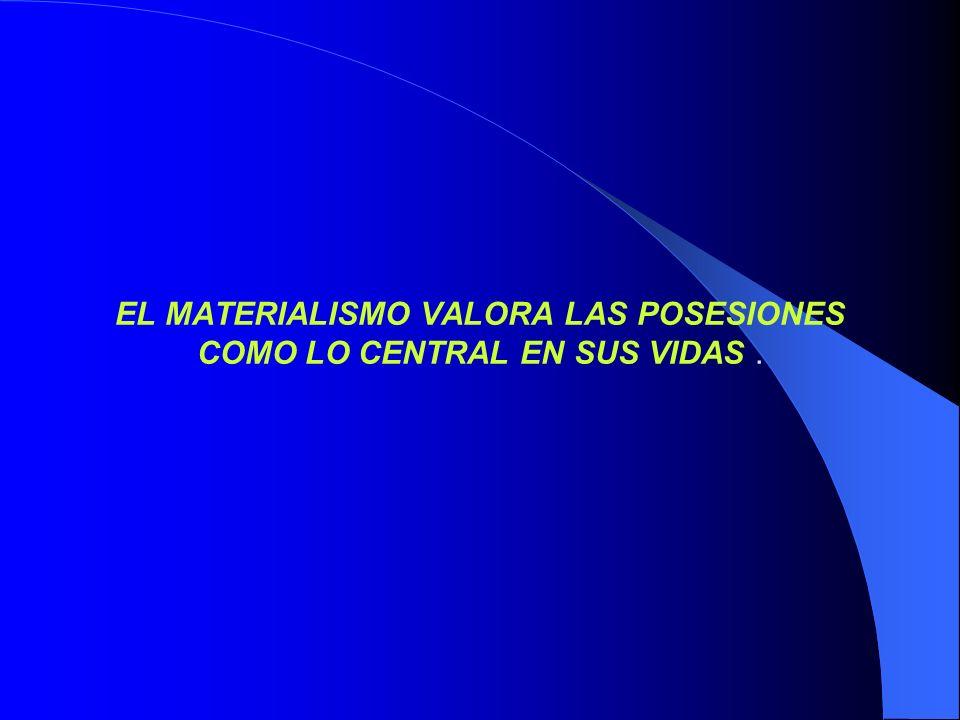 EL MATERIALISMO VALORA LAS POSESIONES COMO LO CENTRAL EN SUS VIDAS.