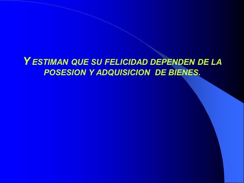 Y ESTIMAN QUE SU FELICIDAD DEPENDEN DE LA POSESION Y ADQUISICION DE BIENES.