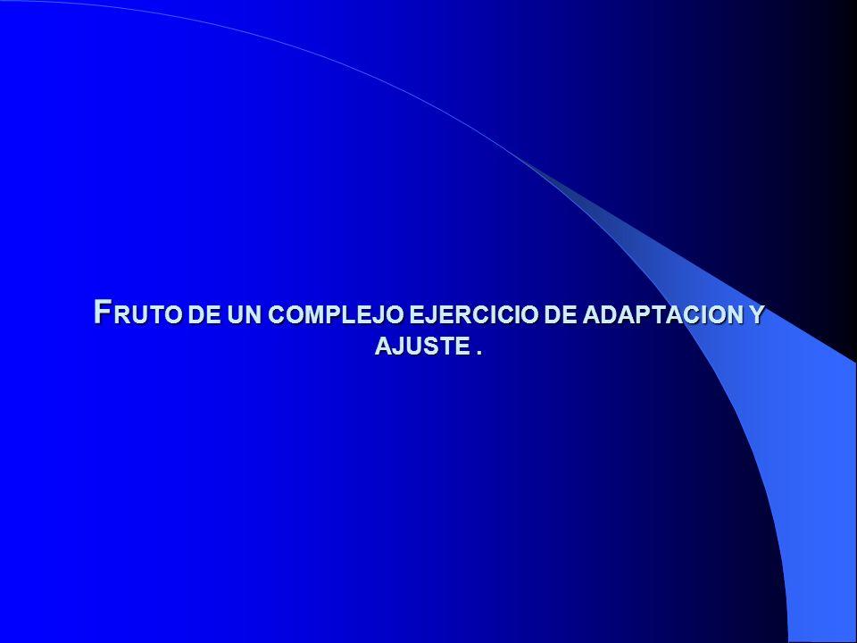 F RUTO DE UN COMPLEJO EJERCICIO DE ADAPTACION Y AJUSTE.
