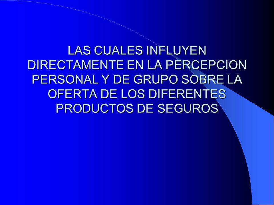LAS CUALES INFLUYEN DIRECTAMENTE EN LA PERCEPCION PERSONAL Y DE GRUPO SOBRE LA OFERTA DE LOS DIFERENTES PRODUCTOS DE SEGUROS