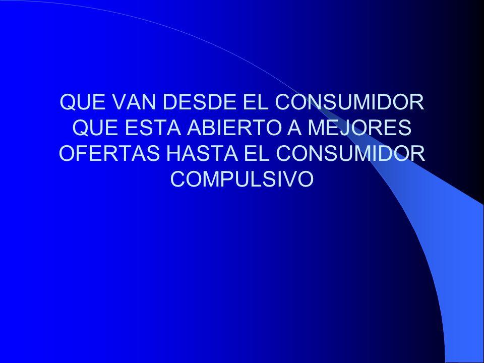 QUE VAN DESDE EL CONSUMIDOR QUE ESTA ABIERTO A MEJORES OFERTAS HASTA EL CONSUMIDOR COMPULSIVO