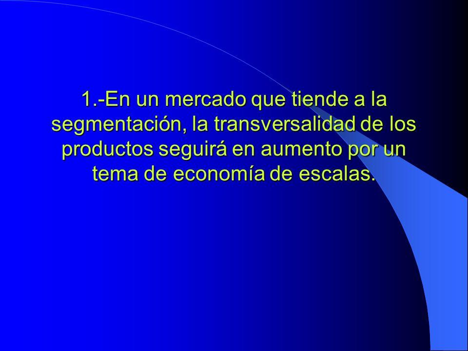 1.-En un mercado que tiende a la segmentación, la transversalidad de los productos seguirá en aumento por un tema de economía de escalas.