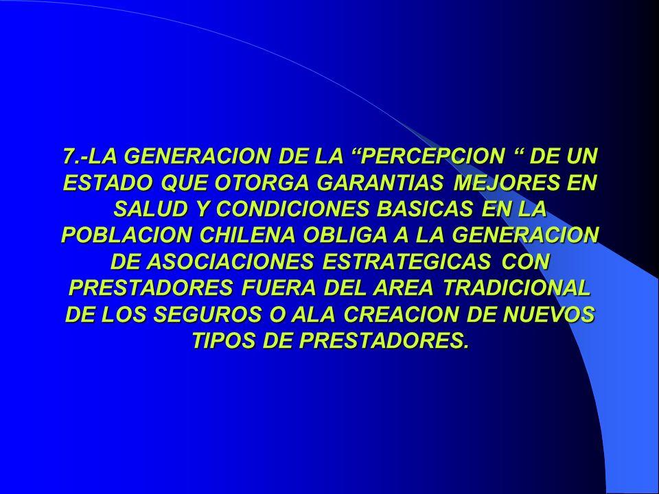 7.-LA GENERACION DE LA PERCEPCION DE UN ESTADO QUE OTORGA GARANTIAS MEJORES EN SALUD Y CONDICIONES BASICAS EN LA POBLACION CHILENA OBLIGA A LA GENERAC