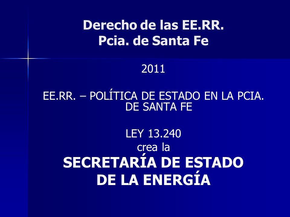 Derecho de las EE.RR. Pcia. de Santa Fe 2011 EE.RR. – POLÍTICA DE ESTADO EN LA PCIA. DE SANTA FE LEY 13.240 crea la SECRETARÍA DE ESTADO DE LA ENERGÍA