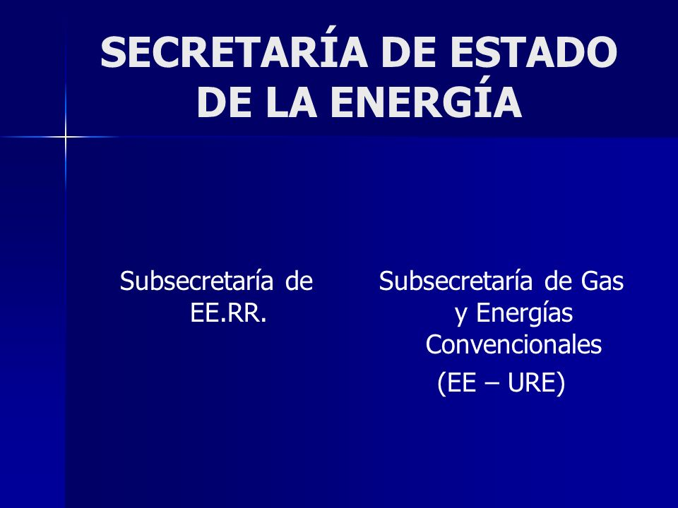 SECRETARÍA DE ESTADO DE LA ENERGÍA Subsecretaría de EE.RR. Subsecretaría de Gas y Energías Convencionales (EE – URE)