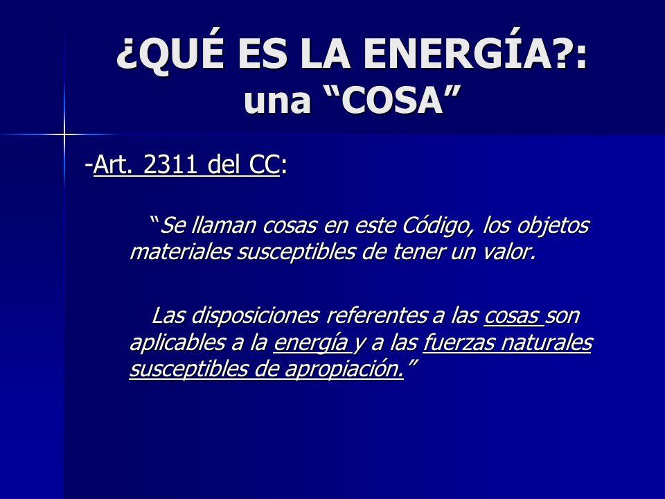 ¿QUÉ ES LA ENERGÍA?: una COSA -Art. 2311 del CC: Se llaman cosas en este Código, los objetos materiales susceptibles de tener un valor.Se llaman cosas
