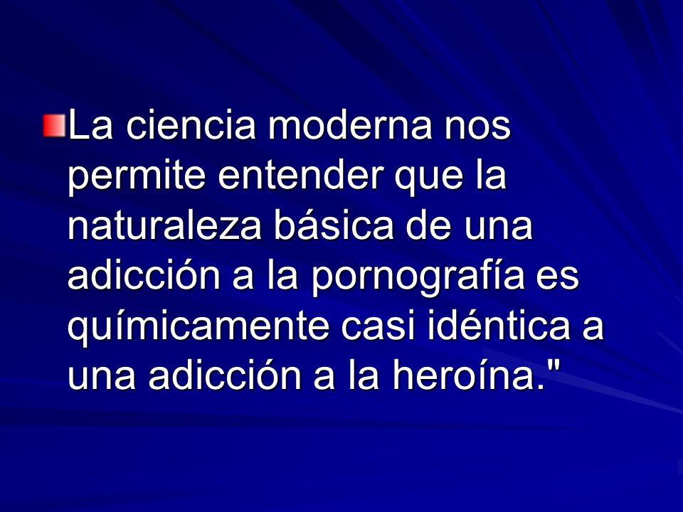 La ciencia moderna nos permite entender que la naturaleza básica de una adicción a la pornografía es químicamente casi idéntica a una adicción a la heroína.