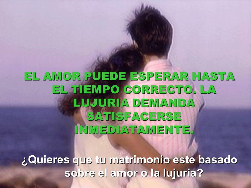 EL AMOR PUEDE ESPERAR HASTA EL TIEMPO CORRECTO.LA LUJURIA DEMANDA SATISFACERSE INMEDIATAMENTE.