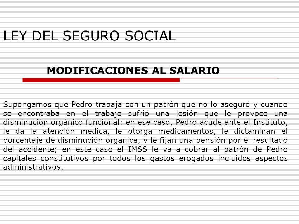 LEY DEL SEGURO SOCIAL MODIFICACIONES AL SALARIO Supongamos que Pedro trabaja con un patrón que no lo aseguró y cuando se encontraba en el trabajo sufr