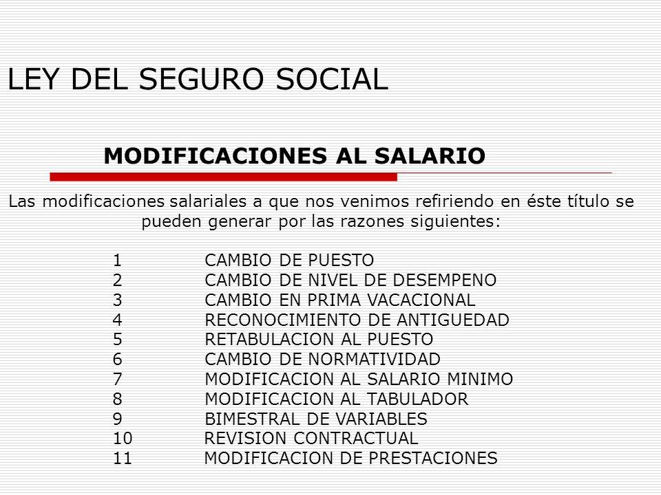 LEY DEL SEGURO SOCIAL MODIFICACIONES AL SALARIO Las modificaciones salariales a que nos venimos refiriendo en éste título se pueden generar por las ra
