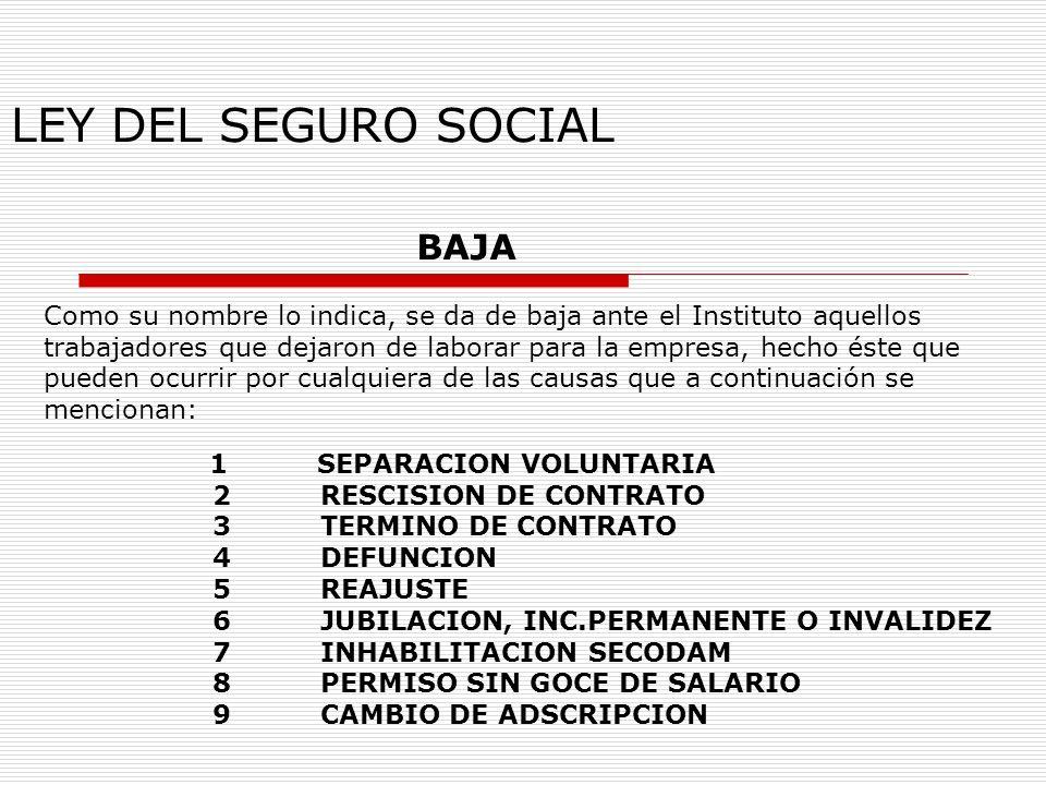 LEY DEL SEGURO SOCIAL BAJA Como su nombre lo indica, se da de baja ante el Instituto aquellos trabajadores que dejaron de laborar para la empresa, hec
